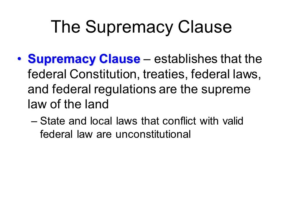 The Supremacy Clause Supremacy ClauseSupremacy Clause – establishes that the federal Constitution, treaties, federal laws, and federal regulations are the supreme law of the land –State and local laws that conflict with valid federal law are unconstitutional