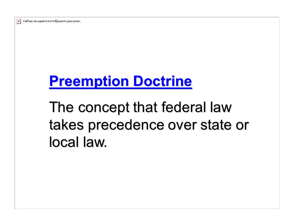 Preemption Doctrine The concept that federal law takes precedence over state or local law.