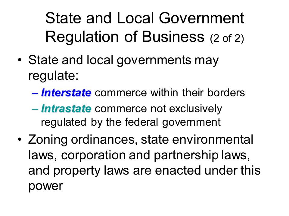 State and Local Government Regulation of Business (2 of 2) State and local governments may regulate: –Interstate –Interstate commerce within their borders –Intrastate –Intrastate commerce not exclusively regulated by the federal government Zoning ordinances, state environmental laws, corporation and partnership laws, and property laws are enacted under this power