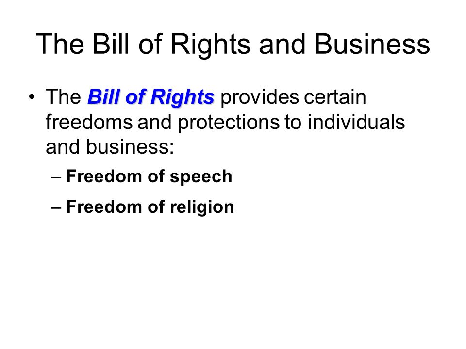 The Bill of Rights and Business Bill of RightsThe Bill of Rights provides certain freedoms and protections to individuals and business: –Freedom of speech –Freedom of religion