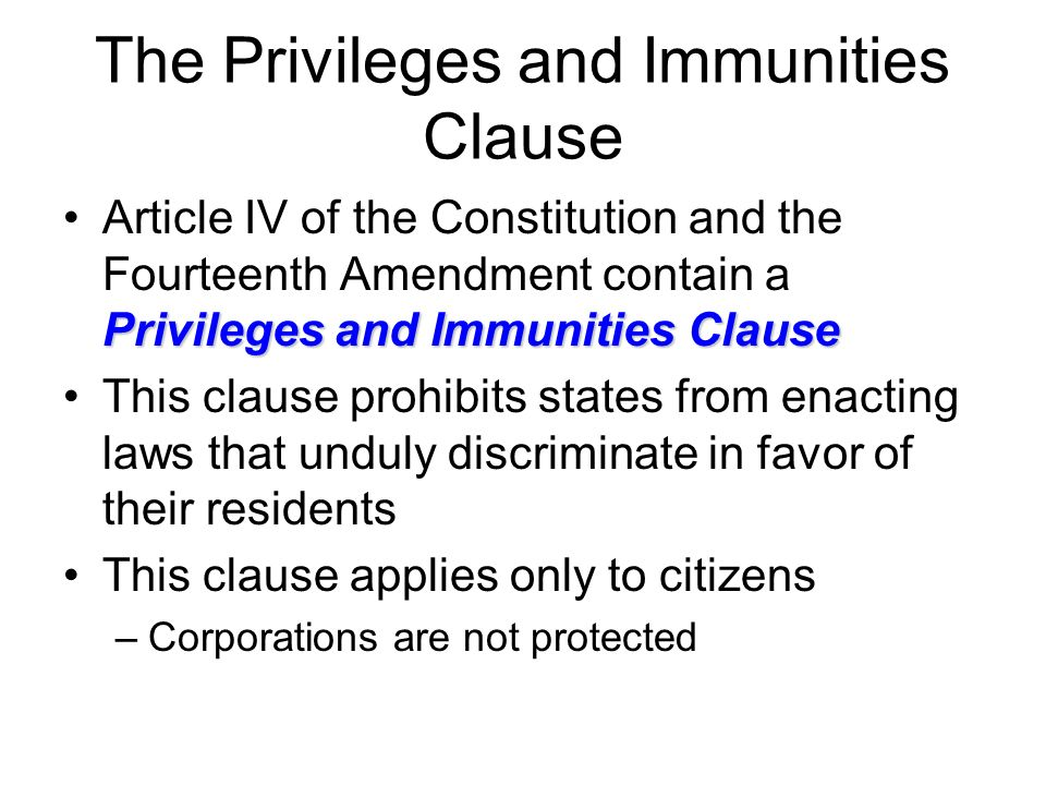 The Privileges and Immunities Clause Privileges and Immunities ClauseArticle IV of the Constitution and the Fourteenth Amendment contain a Privileges and Immunities Clause This clause prohibits states from enacting laws that unduly discriminate in favor of their residents This clause applies only to citizens –Corporations are not protected