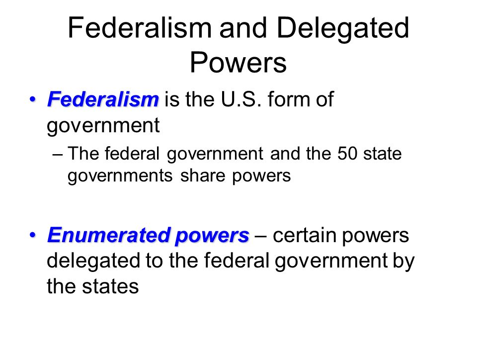 Federalism and Delegated Powers FederalismFederalism is the U.S.