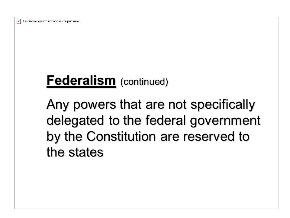 Federalism (continued) Any powers that are not specifically delegated to the federal government by the Constitution are reserved to the states