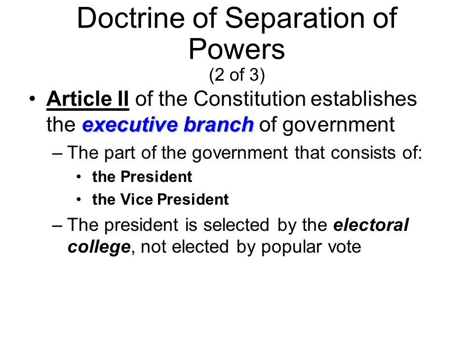Doctrine of Separation of Powers (2 of 3) executive branchArticle II of the Constitution establishes the executive branch of government –The part of the government that consists of: the President the Vice President –The president is selected by the electoral college, not elected by popular vote