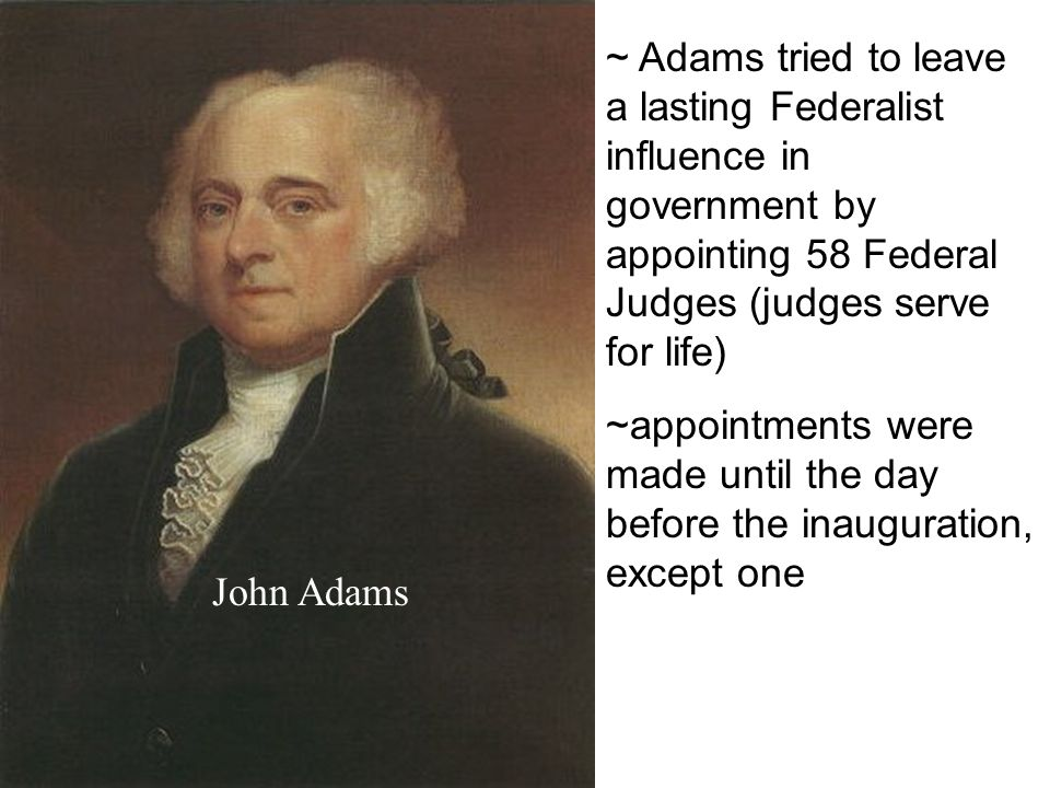 ~ Adams tried to leave a lasting Federalist influence in government by appointing 58 Federal Judges (judges serve for life) ~appointments were made until the day before the inauguration, except one John Adams