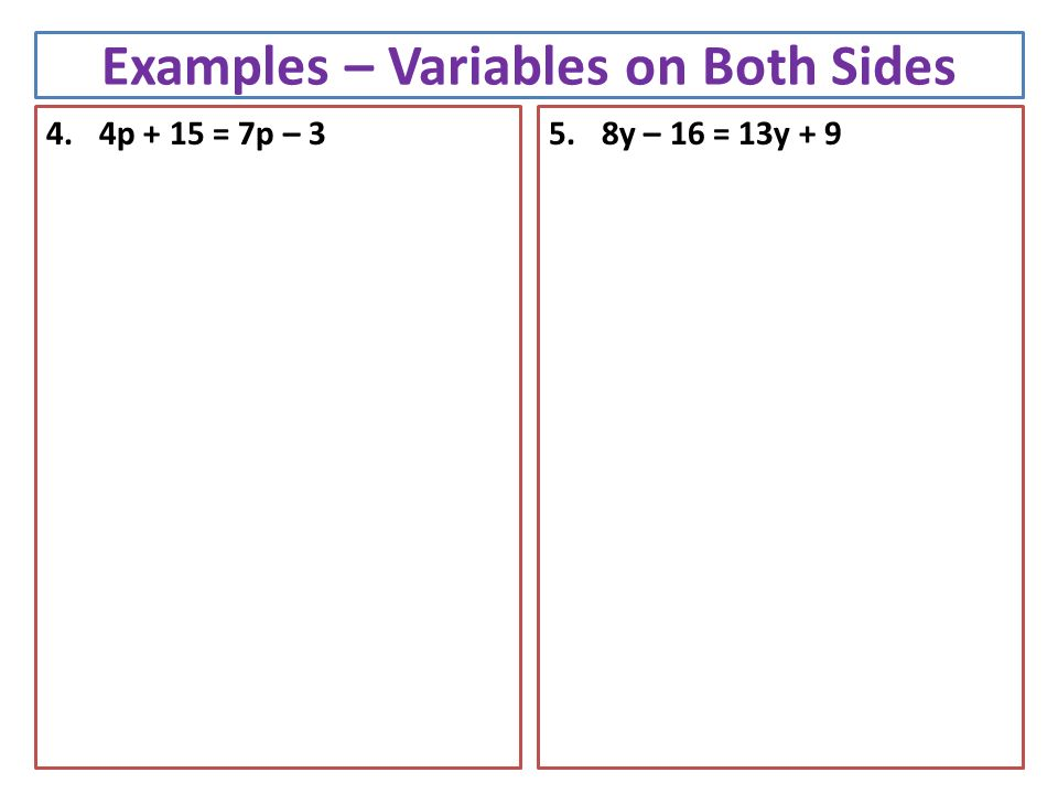 Examples – Variables on Both Sides 4.4p + 15 = 7p – 35.8y – 16 = 13y + 9