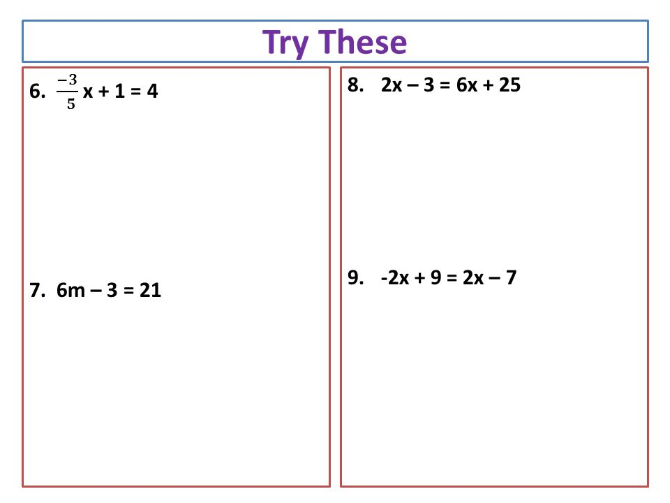 Try These 8.2x – 3 = 6x x + 9 = 2x – 7