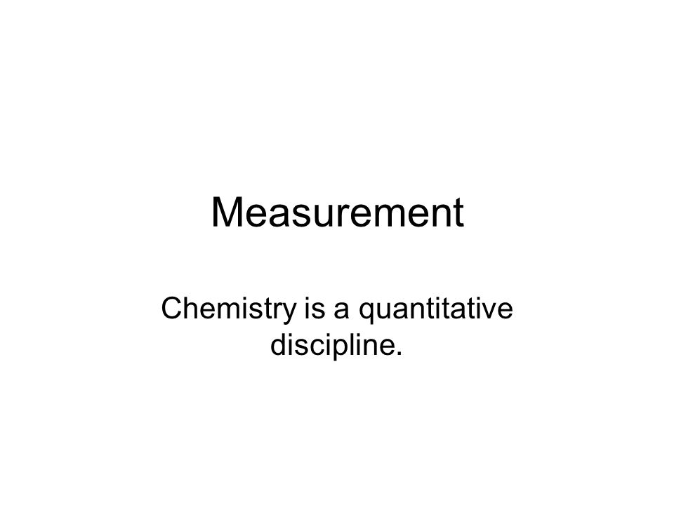 Measurement Chemistry is a quantitative discipline.