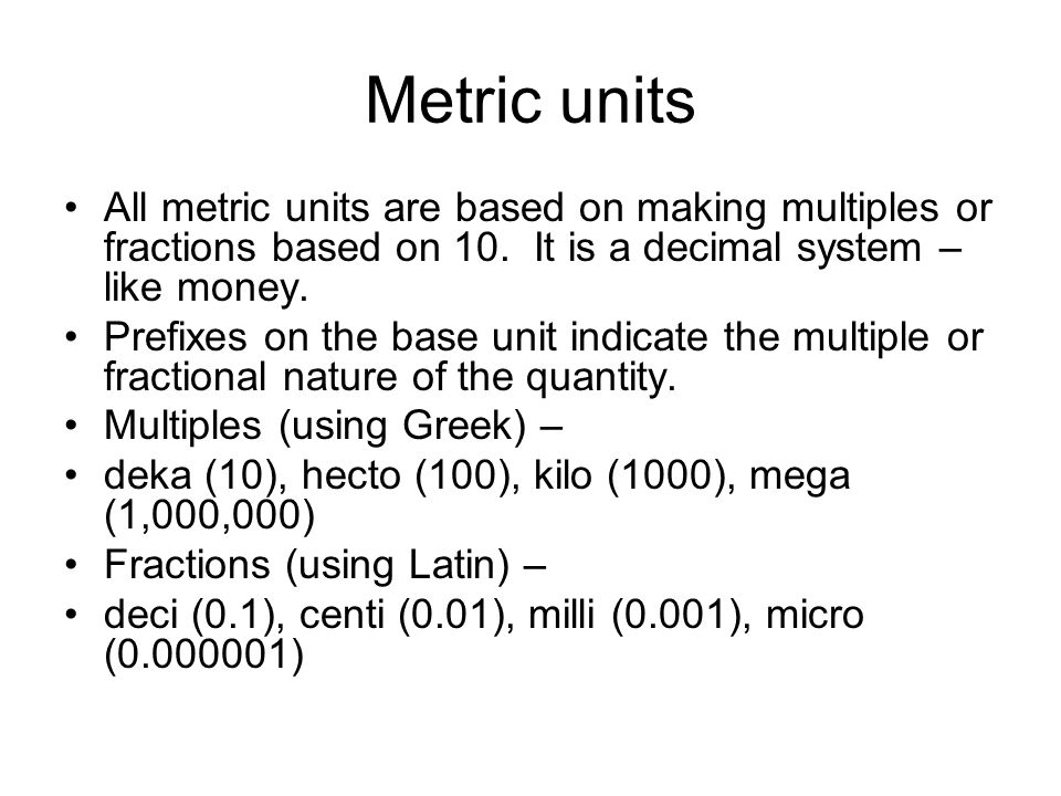 Metric units All metric units are based on making multiples or fractions based on 10.