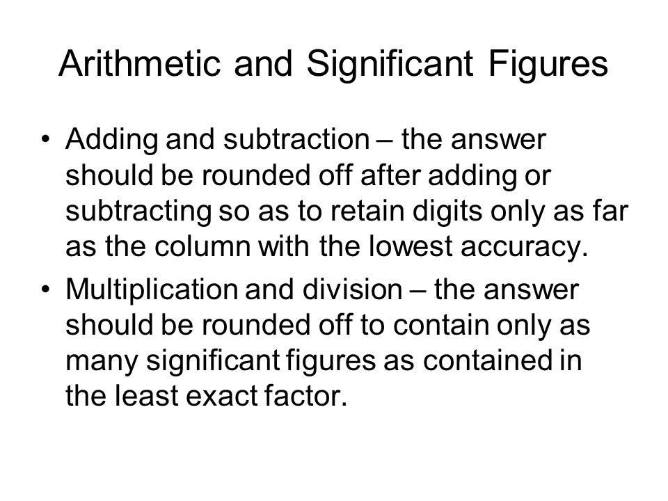 Arithmetic and Significant Figures Adding and subtraction – the answer should be rounded off after adding or subtracting so as to retain digits only as far as the column with the lowest accuracy.