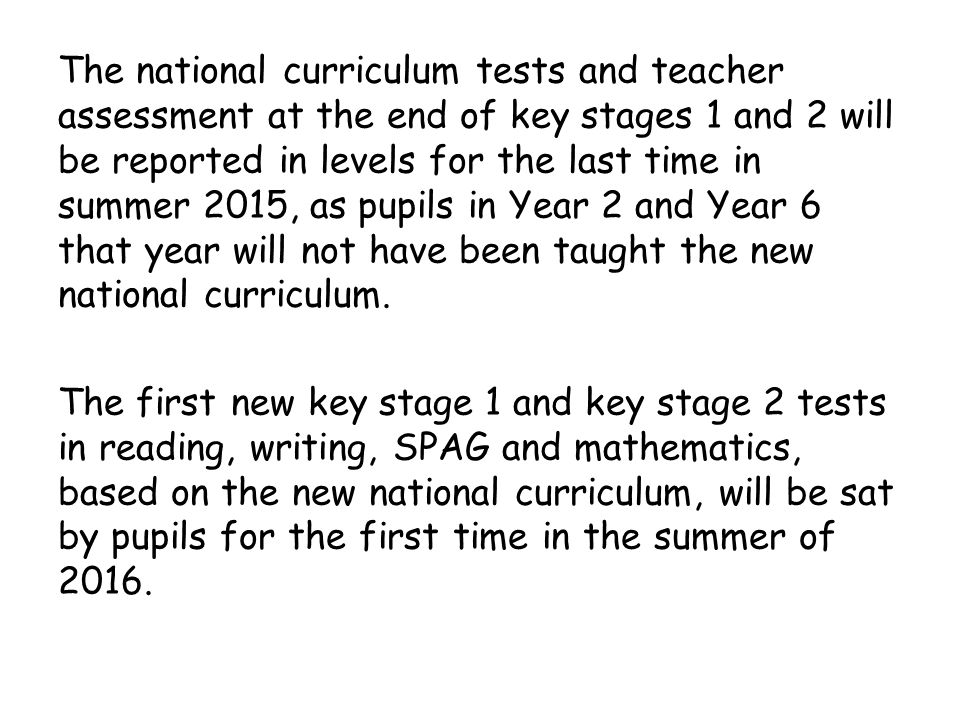 The national curriculum tests and teacher assessment at the end of key stages 1 and 2 will be reported in levels for the last time in summer 2015, as pupils in Year 2 and Year 6 that year will not have been taught the new national curriculum.