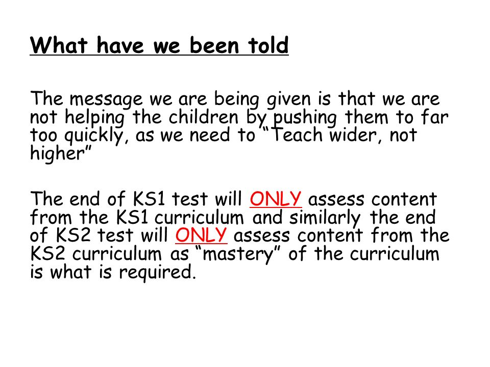 What have we been told The message we are being given is that we are not helping the children by pushing them to far too quickly, as we need to Teach wider, not higher The end of KS1 test will ONLY assess content from the KS1 curriculum and similarly the end of KS2 test will ONLY assess content from the KS2 curriculum as mastery of the curriculum is what is required.