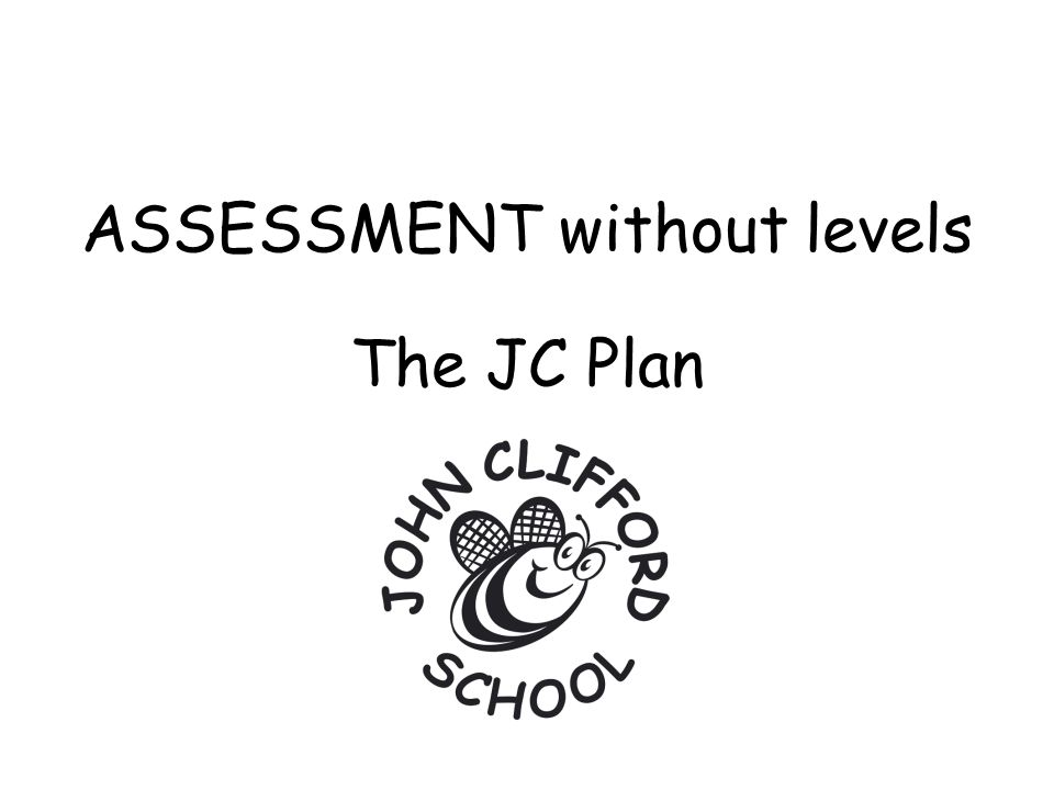 ASSESSMENT without levels The JC Plan