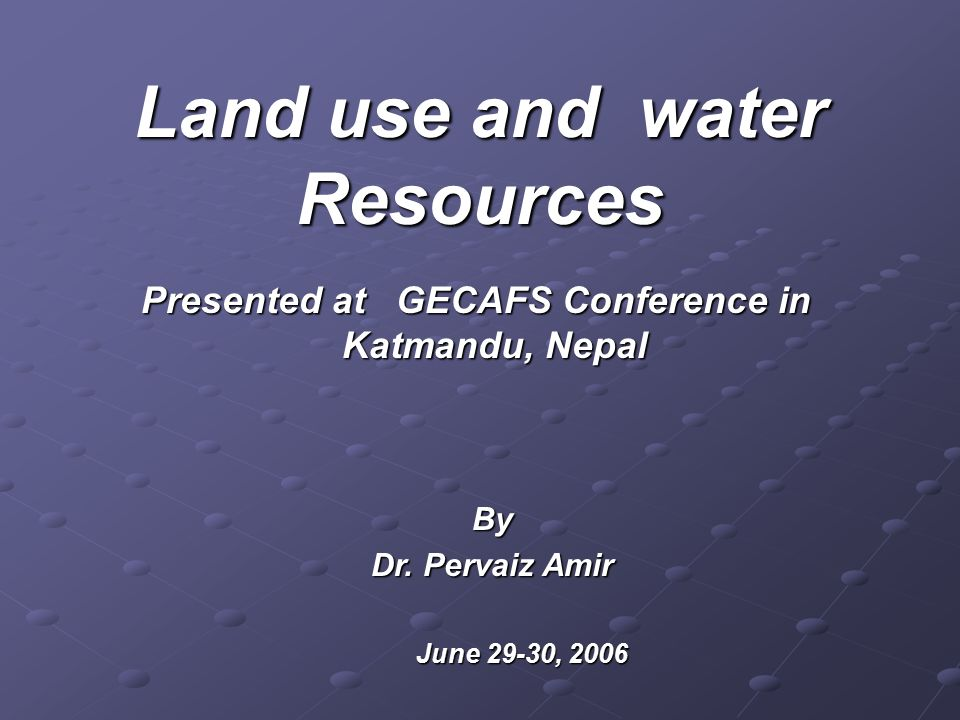 Presented at GECAFS Conference in Katmandu, Nepal Land use and water Resources June 29-30, 2006 June 29-30, 2006 By Dr.