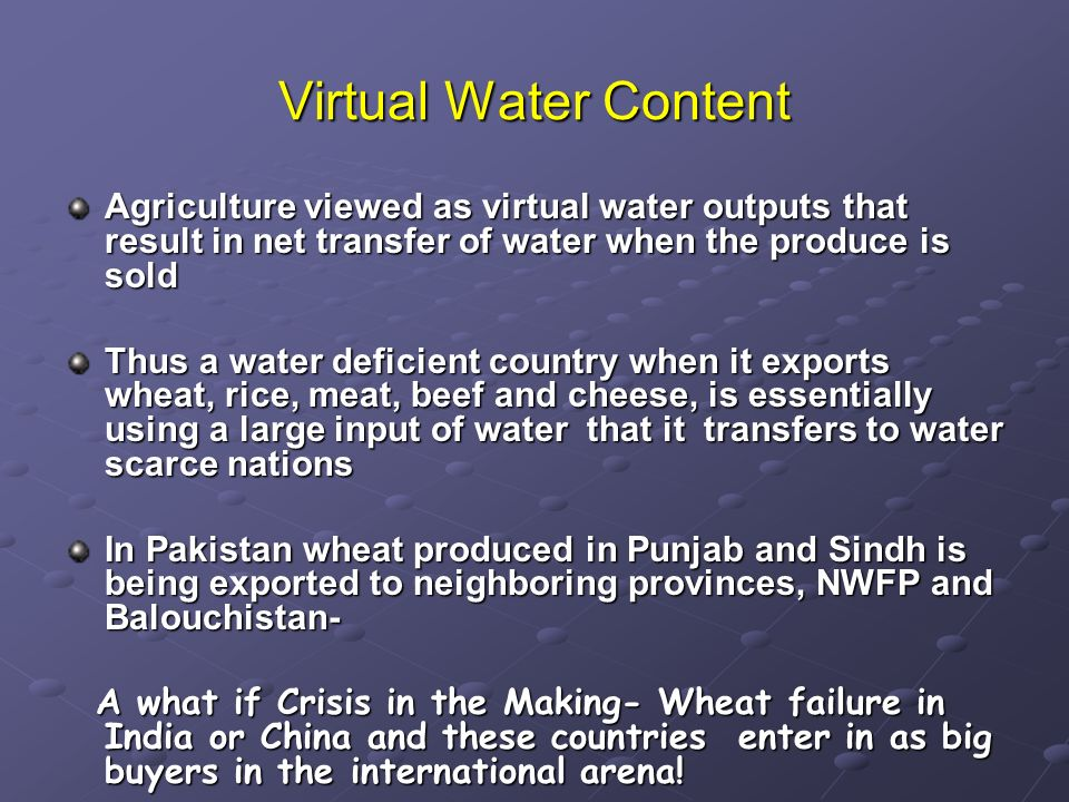 Virtual Water Content Agriculture viewed as virtual water outputs that result in net transfer of water when the produce is sold Thus a water deficient country when it exports wheat, rice, meat, beef and cheese, is essentially using a large input of water that it transfers to water scarce nations In Pakistan wheat produced in Punjab and Sindh is being exported to neighboring provinces, NWFP and Balouchistan- A what if Crisis in the Making- Wheat failure in India or China and these countries enter in as big buyers in the international arena.