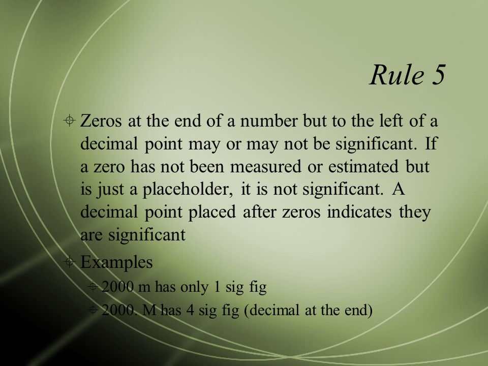 Rule 5  Zeros at the end of a number but to the left of a decimal point may or may not be significant.