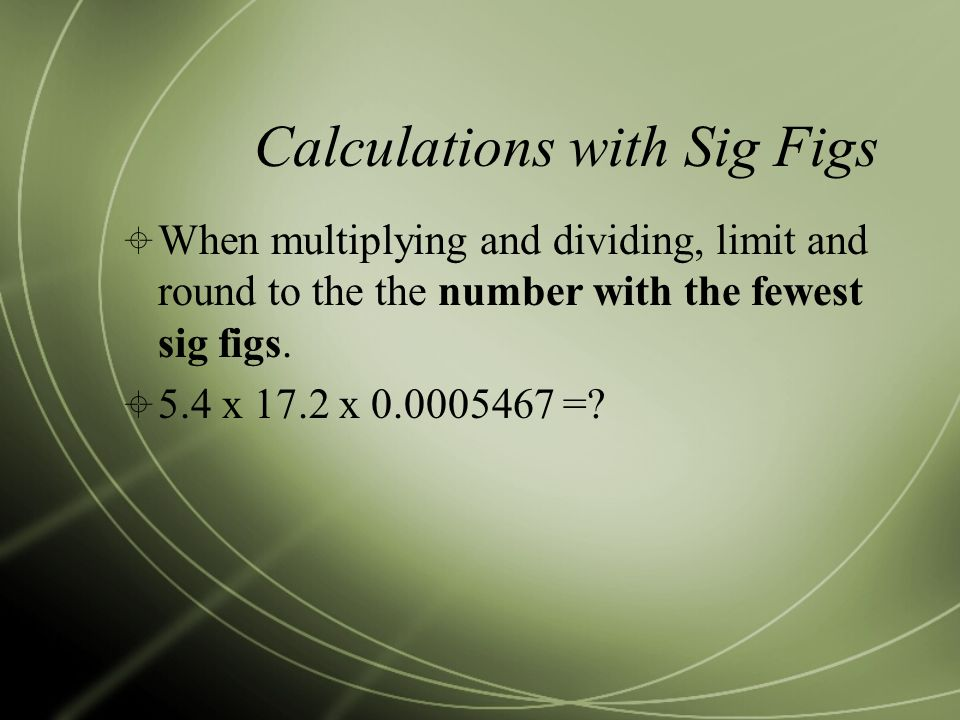 Calculations with Sig Figs  When multiplying and dividing, limit and round to the the number with the fewest sig figs.