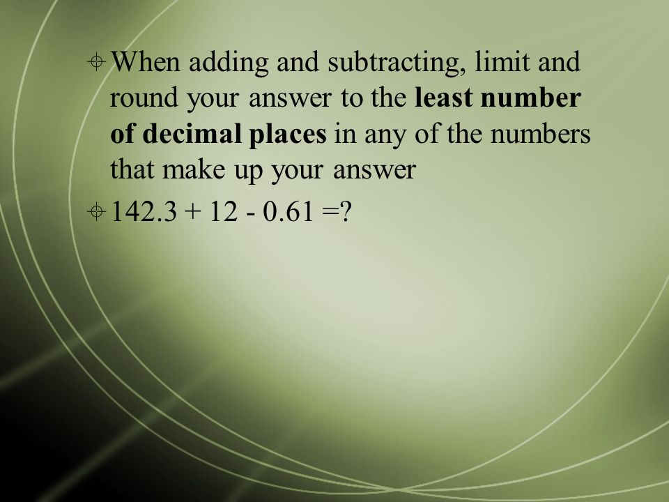  When adding and subtracting, limit and round your answer to the least number of decimal places in any of the numbers that make up your answer  =