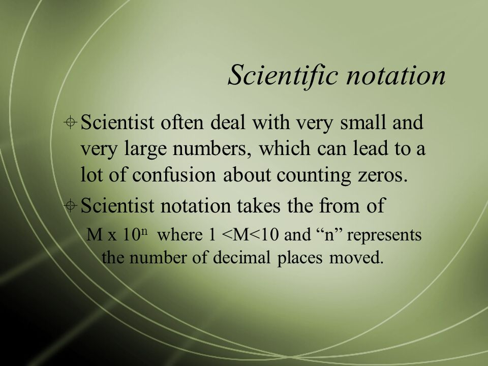 Scientific notation  Scientist often deal with very small and very large numbers, which can lead to a lot of confusion about counting zeros.
