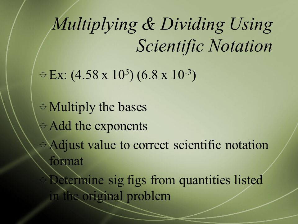 Multiplying & Dividing Using Scientific Notation  Ex: (4.58 x 10 5 ) (6.8 x )  Multiply the bases  Add the exponents  Adjust value to correct scientific notation format  Determine sig figs from quantities listed in the original problem