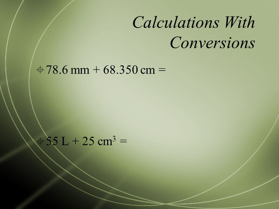 Calculations With Conversions  78.6 mm cm =  55 L + 25 cm 3 =