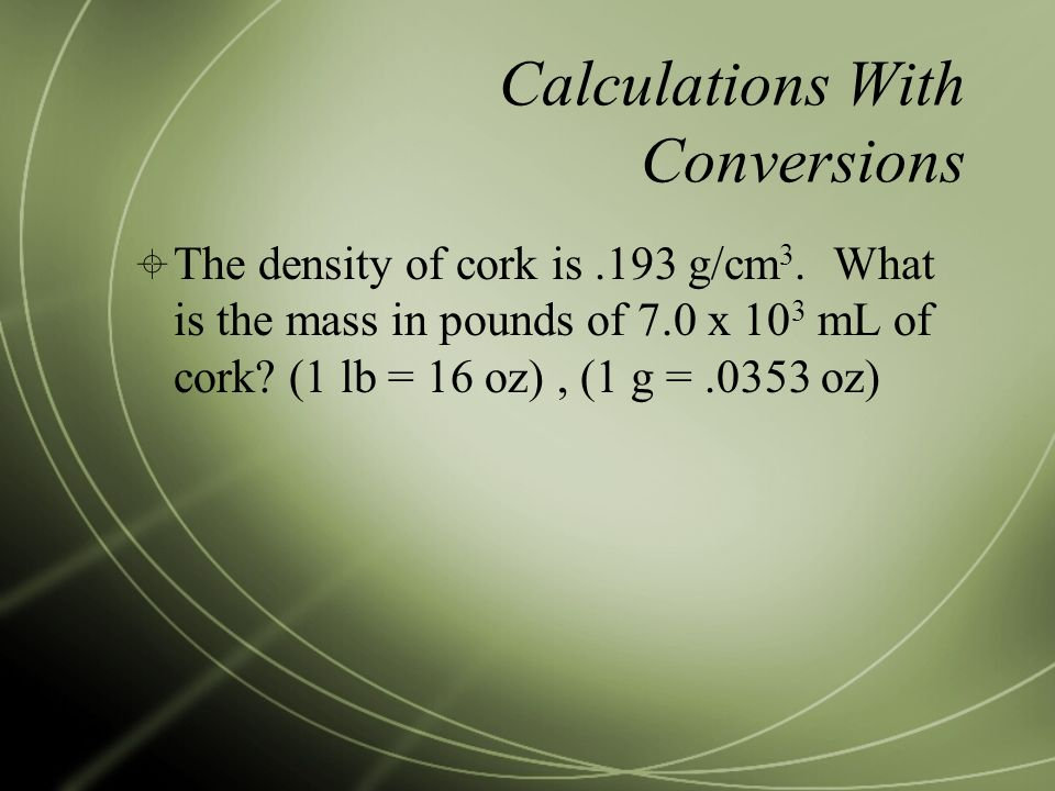 Calculations With Conversions  The density of cork is.193 g/cm 3.
