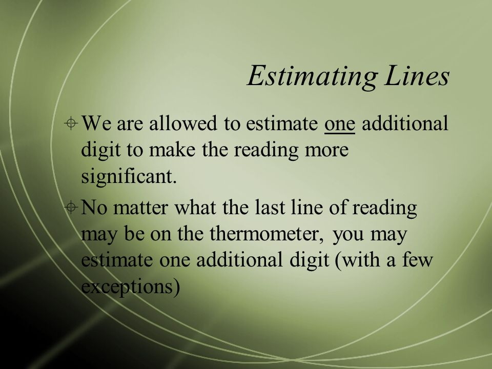 Estimating Lines  We are allowed to estimate one additional digit to make the reading more significant.