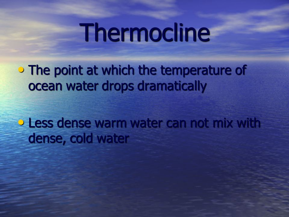 Thermocline The point at which the temperature of ocean water drops dramatically The point at which the temperature of ocean water drops dramatically Less dense warm water can not mix with dense, cold water Less dense warm water can not mix with dense, cold water