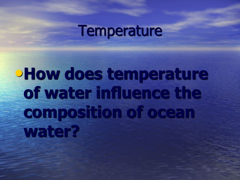 Temperature How does temperature of water influence the composition of ocean water.