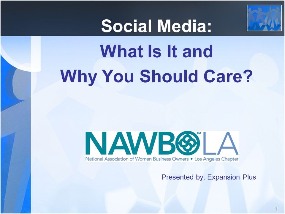 1 Social Media: What Is It and Why You Should Care Presented by: Expansion Plus