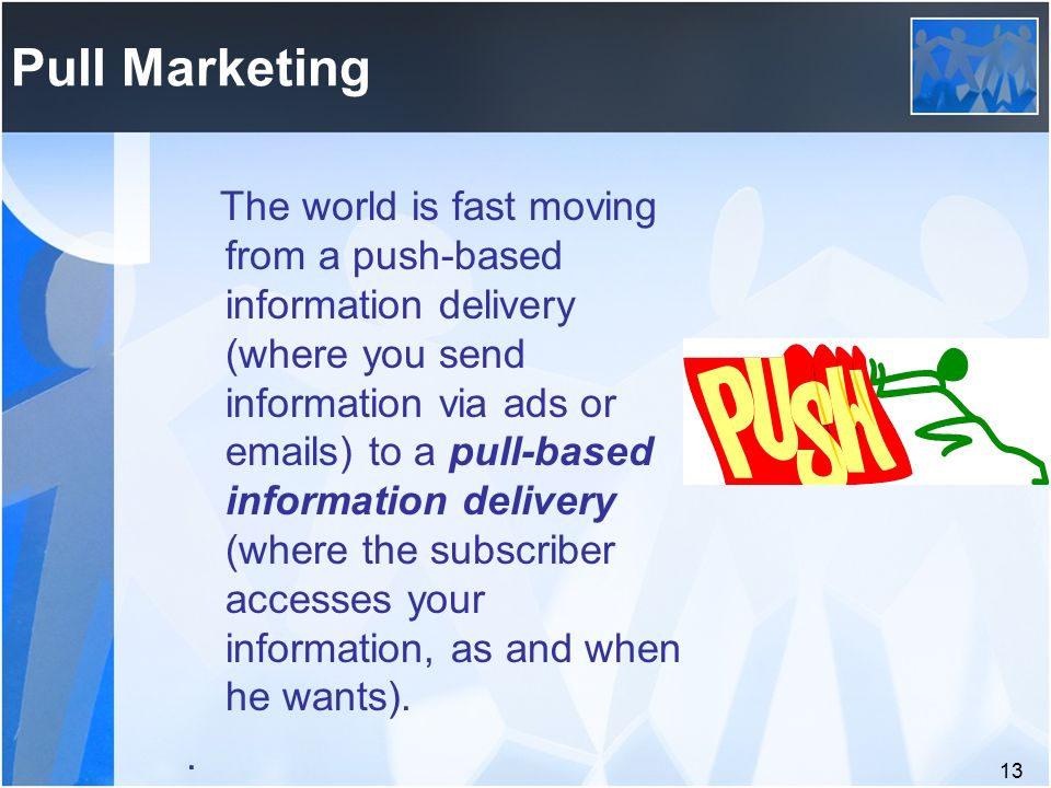 13 Pull Marketing The world is fast moving from a push-based information delivery (where you send information via ads or  s) to a pull-based information delivery (where the subscriber accesses your information, as and when he wants)..