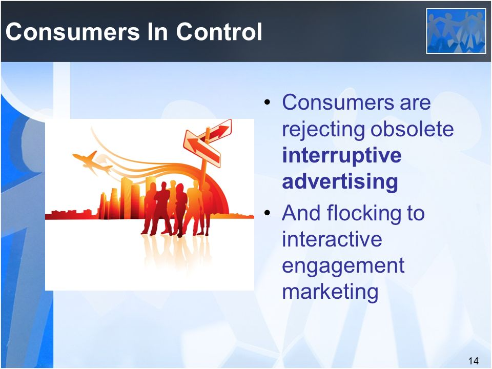 14 Consumers In Control Consumers are rejecting obsolete interruptive advertising And flocking to interactive engagement marketing