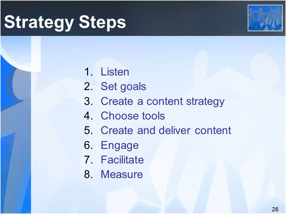 26 1.Listen 2.Set goals 3.Create a content strategy 4.Choose tools 5.Create and deliver content 6.Engage 7.Facilitate 8.Measure Strategy Steps