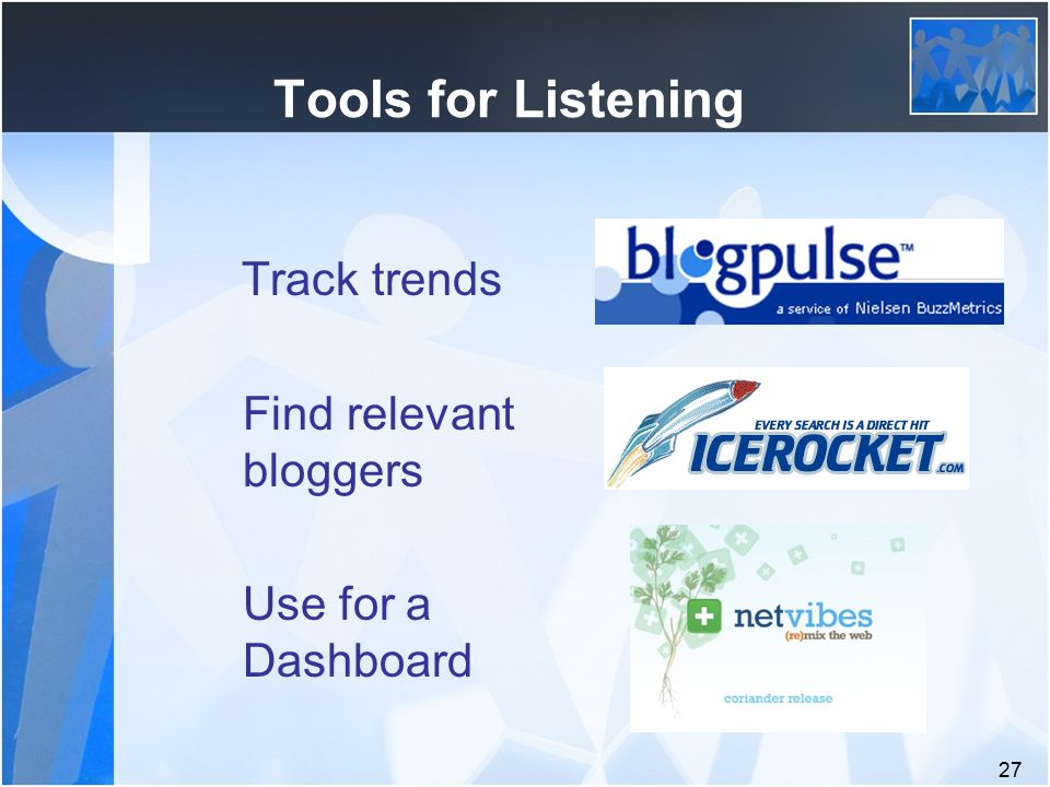 27 Tools for Listening Track trends Find relevant bloggers Use for a Dashboard