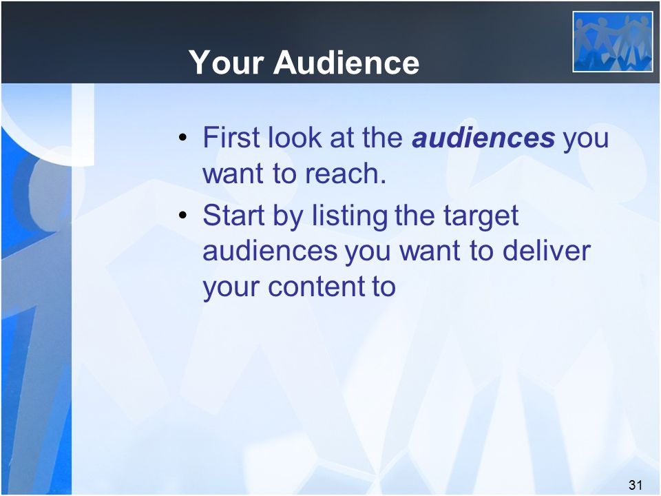 31 Your Audience First look at the audiences you want to reach.