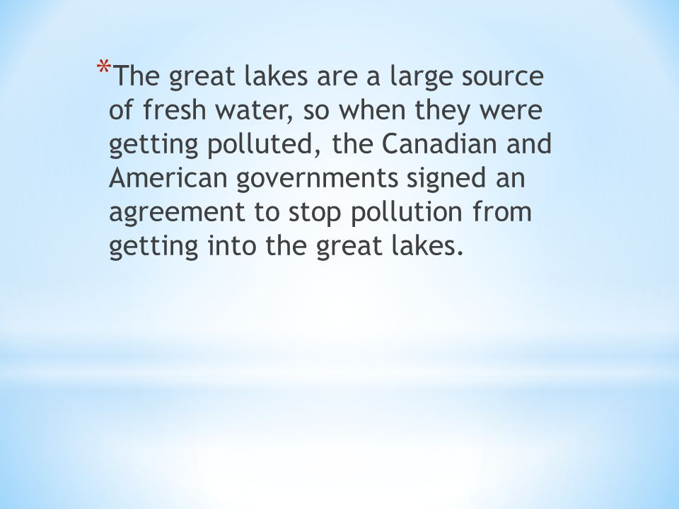 * The great lakes are a large source of fresh water, so when they were getting polluted, the Canadian and American governments signed an agreement to stop pollution from getting into the great lakes.