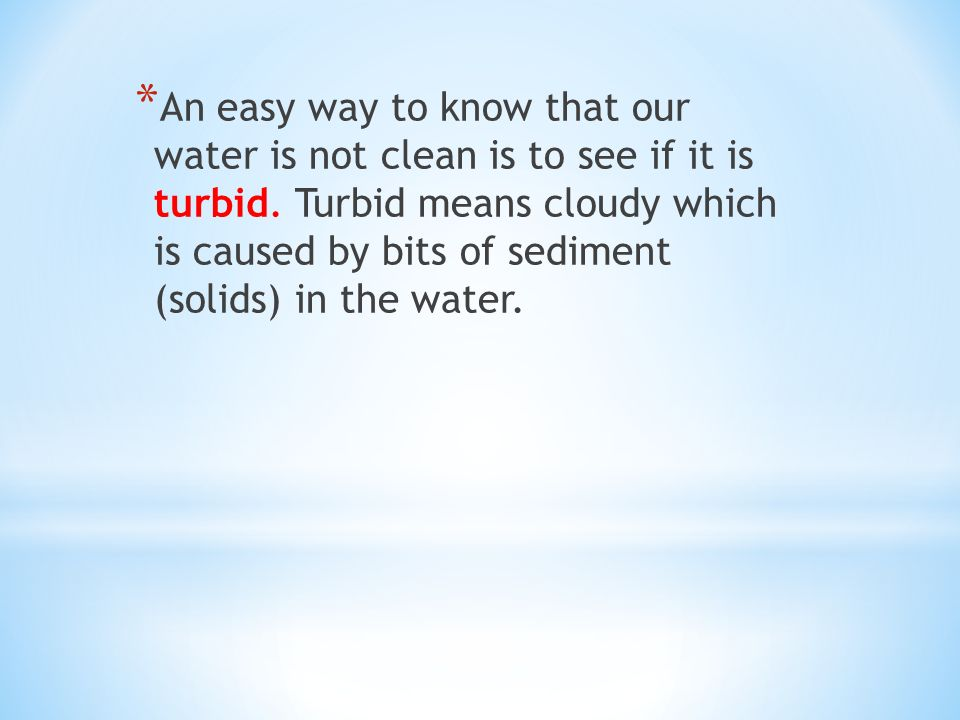 * An easy way to know that our water is not clean is to see if it is turbid.