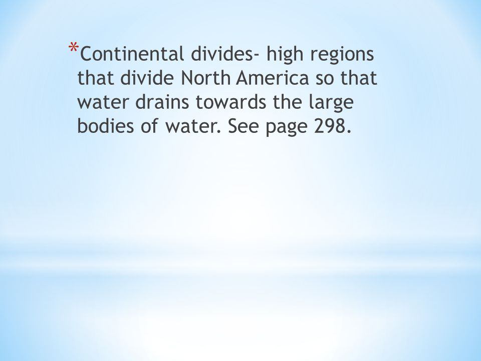 * Continental divides- high regions that divide North America so that water drains towards the large bodies of water.