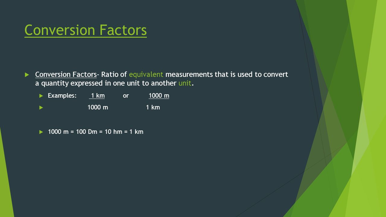 Conversion Factors  Conversion Factors- Ratio of equivalent measurements that is used to convert a quantity expressed in one unit to another unit.