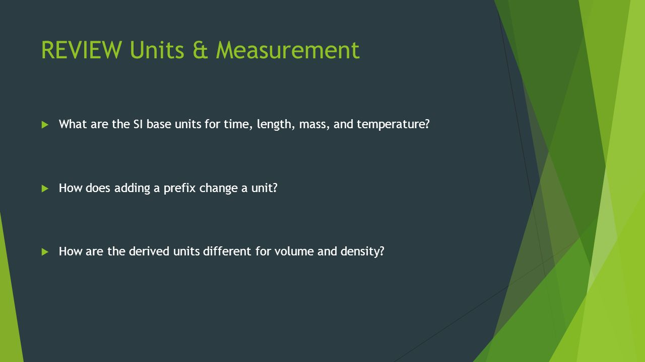 REVIEW Units & Measurement  What are the SI base units for time, length, mass, and temperature.