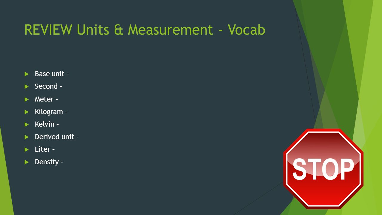 REVIEW Units & Measurement - Vocab  Base unit –  Second –  Meter –  Kilogram –  Kelvin –  Derived unit –  Liter –  Density -