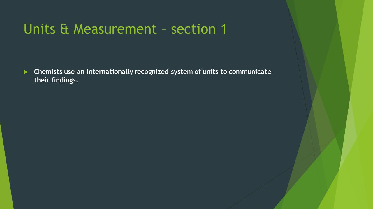 Units & Measurement – section 1  Chemists use an internationally recognized system of units to communicate their findings.