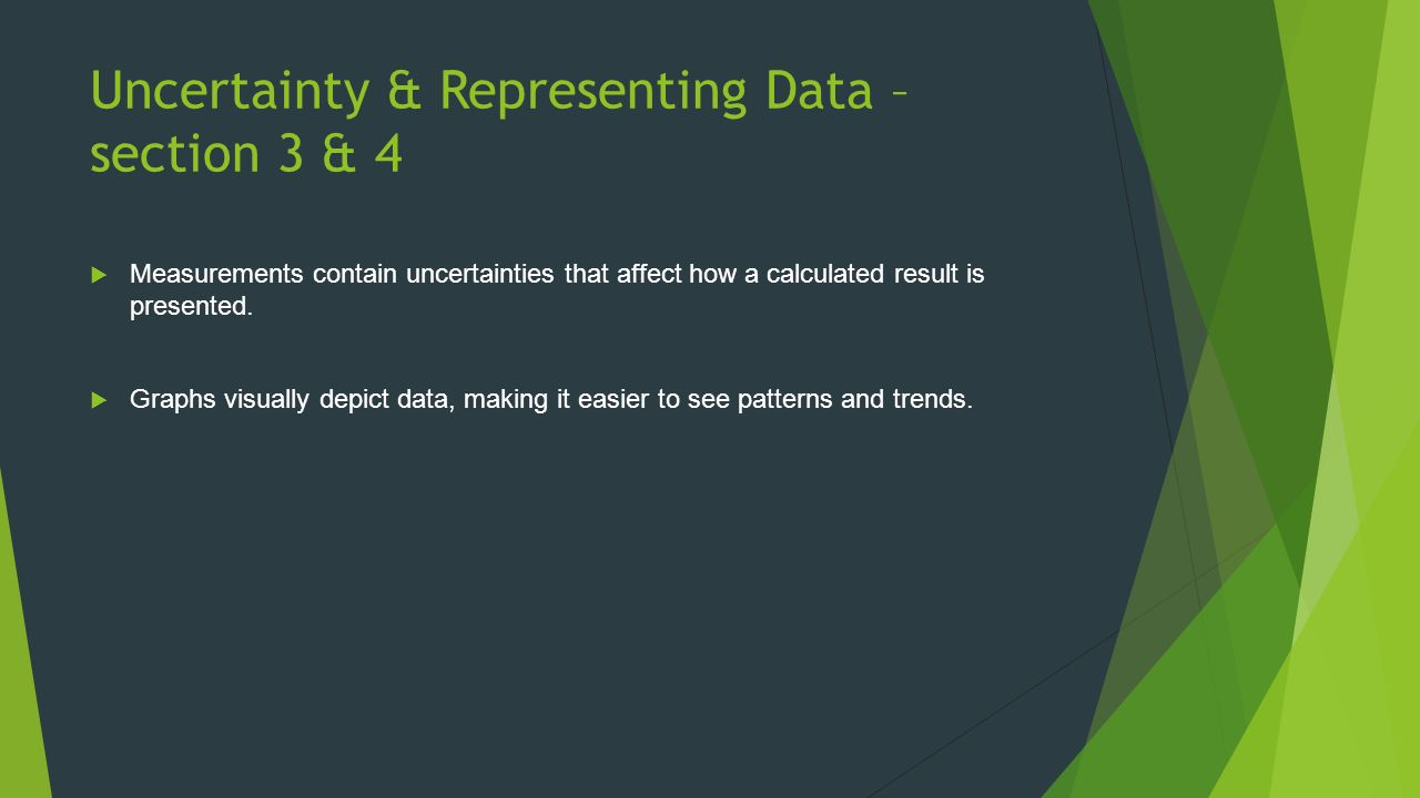 Uncertainty & Representing Data – section 3 & 4  Measurements contain uncertainties that affect how a calculated result is presented.
