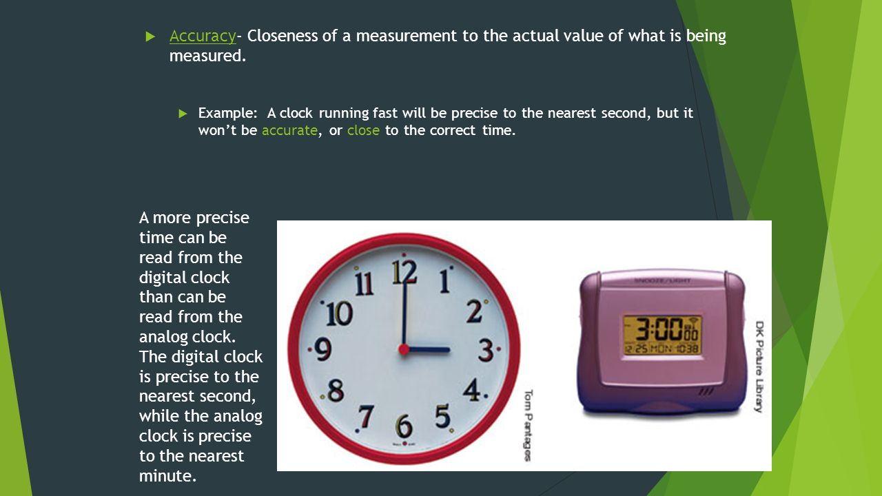  Accuracy- Closeness of a measurement to the actual value of what is being measured.