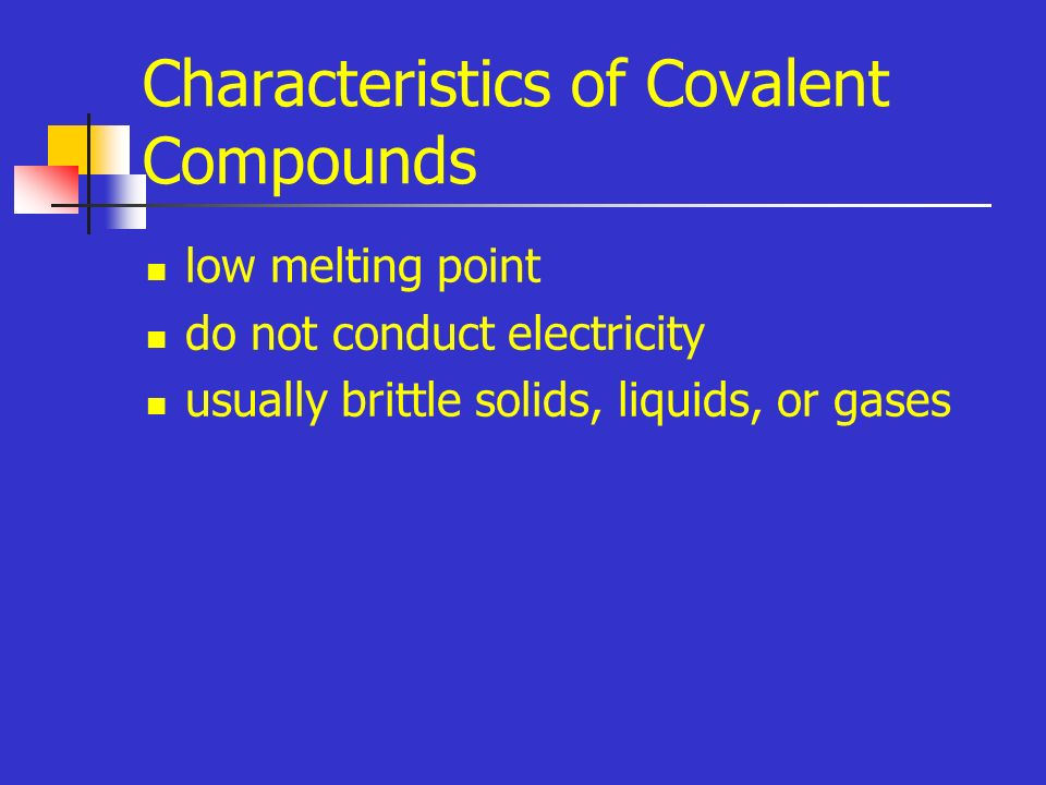 Characteristics of Covalent Compounds low melting point do not conduct electricity usually brittle solids, liquids, or gases