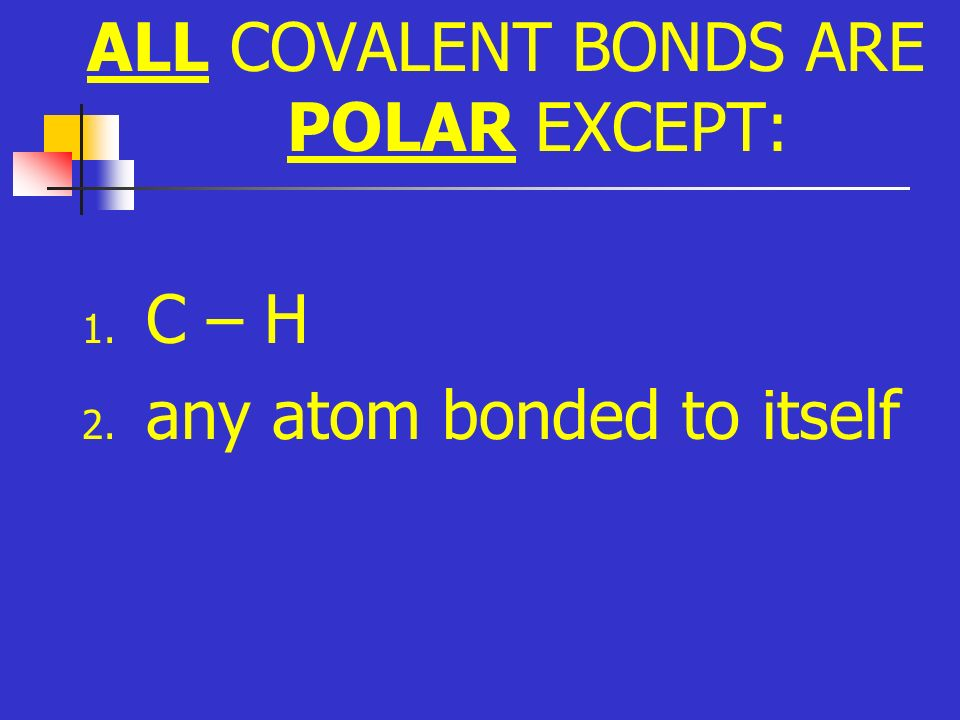 ALL COVALENT BONDS ARE POLAR EXCEPT: 1. C – H 2. any atom bonded to itself