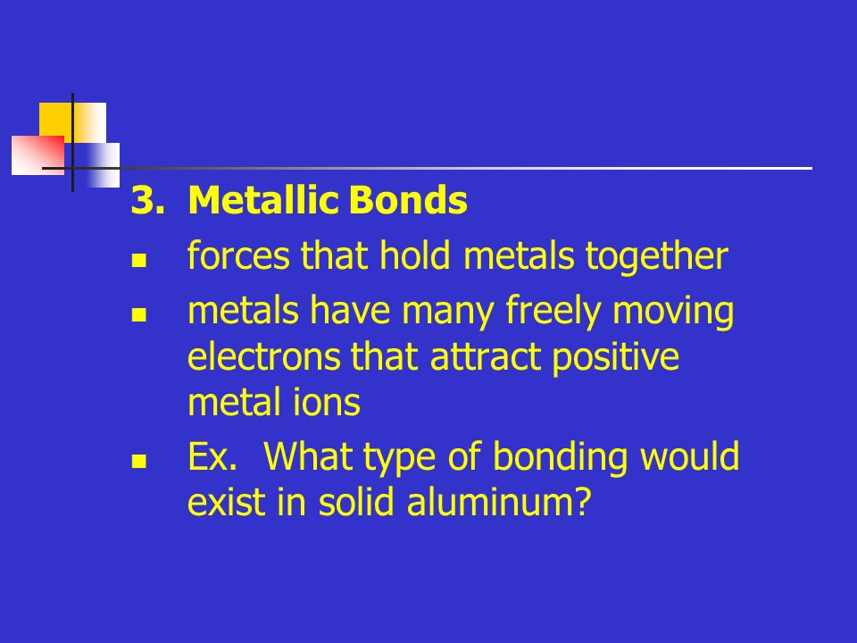 3.Metallic Bonds forces that hold metals together metals have many freely moving electrons that attract positive metal ions Ex.