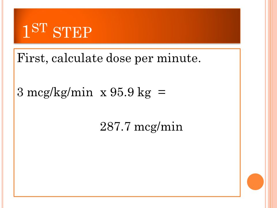 1 ST STEP First, calculate dose per minute. 3 mcg/kg/min x 95.9 kg = mcg/min