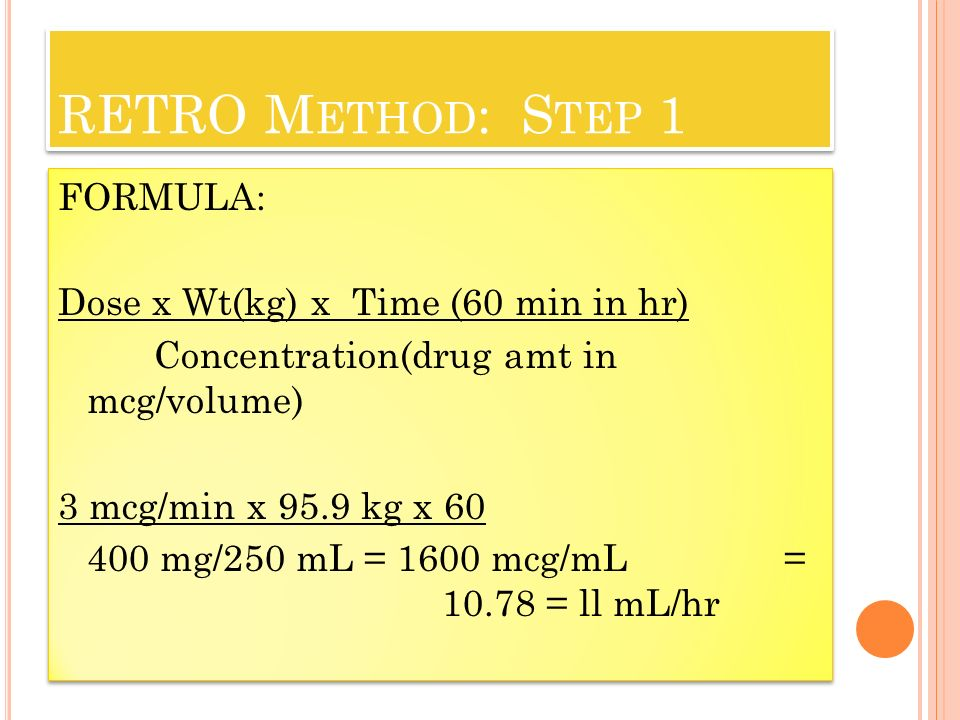 RETRO M ETHOD : S TEP 1 FORMULA: Dose x Wt(kg) x Time (60 min in hr) Concentration(drug amt in mcg/volume) 3 mcg/min x 95.9 kg x mg/250 mL = 1600 mcg/mL = = ll mL/hr FORMULA: Dose x Wt(kg) x Time (60 min in hr) Concentration(drug amt in mcg/volume) 3 mcg/min x 95.9 kg x mg/250 mL = 1600 mcg/mL = = ll mL/hr
