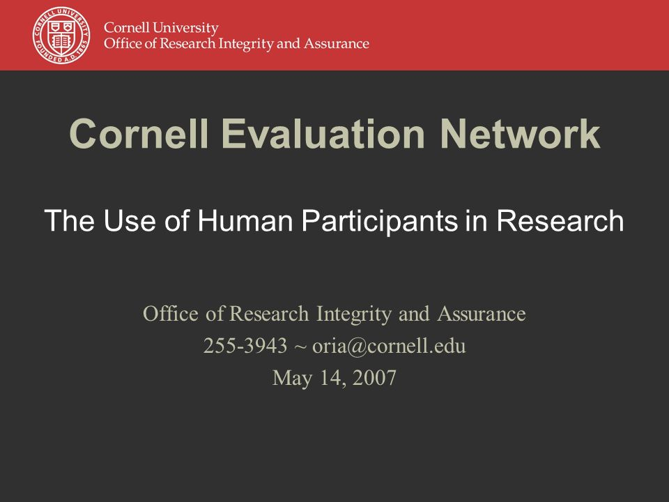 Cornell Evaluation Network The Use of Human Participants in Research Office of Research Integrity and Assurance ~ May 14, 2007